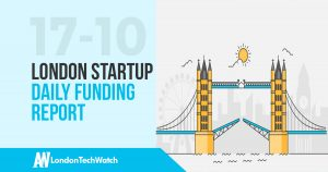 The London TechWatch Startup Daily Funding Report: 17/10/17