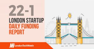 The London TechWatch Startup Daily Funding Report: 22/1/18