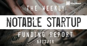 The Weekly Notable Startup Funding Report: 8/13/18
