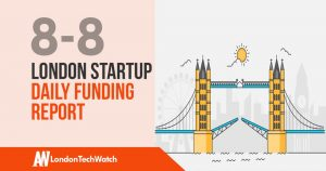 The London TechWatch Startup Daily Funding Report:8/8/18