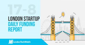 The London TechWatch London Startup Daily Funding Report: 17/8/17