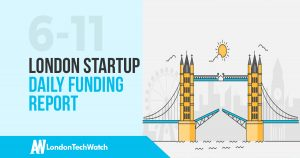 The London TechWatch Startup Daily Funding Report: 6/11/17