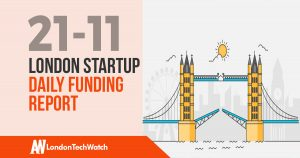 The London TechWatch Startup Daily Funding Report: 21/11/17