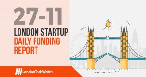 The London TechWatch Startup Daily Funding Report: 27/11/17