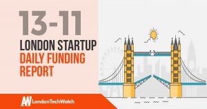 The London TechWatch Startup Daily Funding Report: 13/11/17