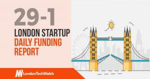 The London TechWatch Startup Daily Funding Report: 29/1/18