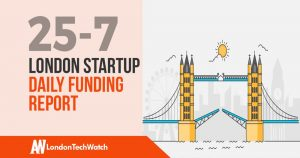 The London TechWatch Startup Daily Funding Report: 25/7/18
