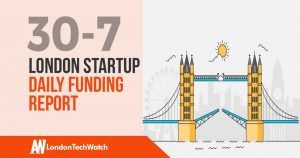 The London TechWatch Startup Daily Funding Report: 30/7/18