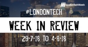 #LondonTech Week in Review: 29/7/18 – 4/8/18