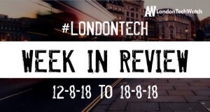 #LondonTech Week in Review: 12/8/18-18/8/18