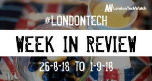 #LondonTech Week in Review: 26/8/18-1/9/18