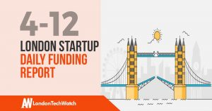 The London TechWatch Startup Daily Funding Report: 4/12/18