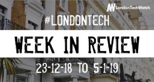#LondonTech Week in Review: 30/12/18-5/1/19