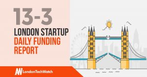 The London TechWatch Startup Daily Funding Report: 13/3/19