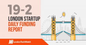 The London TechWatch Startup Daily Funding Report: 19/2/19
