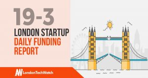 The London TechWatch Startup Daily Funding Report: 19/3/19