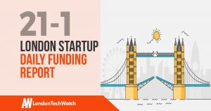 The London TechWatch Startup Daily Funding Report: 21/1/19