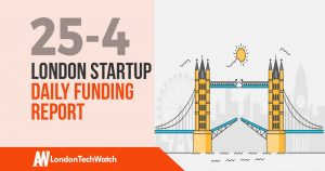 The London TechWatch Startup Daily Funding Report: 25/4/2019