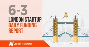 The London TechWatch Startup Daily Funding Report: 6/3/19