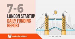 The London TechWatch Startup Daily Funding Report: 7/6/2019