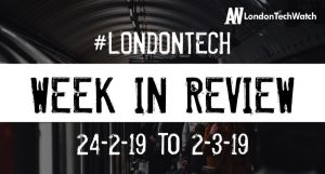 #LondonTech Week in Review: 24/2/19-2/3/19