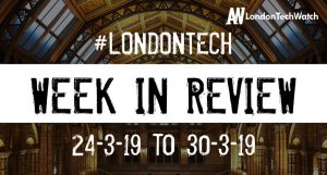 #LondonTech Week in Review: 24/3/19-30/3/19