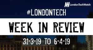 #LondonTech Week in Review: 31/3/19-6/4/19