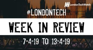#LondonTech Week in Review: 7/4/19-13/4/19
